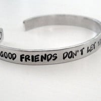Friendship Bracelet - Good Friends Don't Let You Do Stupid Things Alone- Hand Stamped Aluminum Cuff - gifts under 20