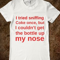 I TRIED SNIFFING COKE ONCE, BUT I COULDN'T GET THE BOTTLE UP MY NOSE